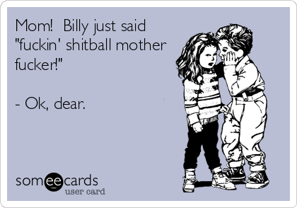 "Mom!  Billy just said ""fuckin' shitball mother fucker!""    - Ok, dear."