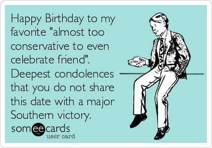 """Happy Birthday to my favorite """"almost too conservative to even celebrate friend"""".  Deepest condolences that you do not share this date with a major Southern victory."""