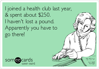I joined a health club last year, & spent about $250. I haven't lost a pound. Apparently you have to go there!