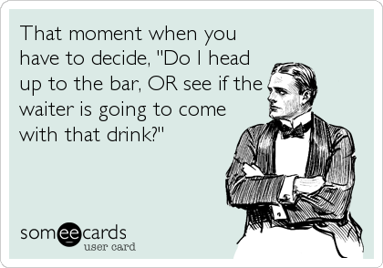 "That moment when you have to decide, ""Do I head up to the bar, OR see if the waiter is going to come with that drink?"""
