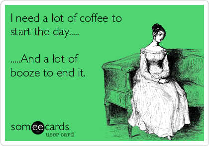 I need a lot of coffee to  start the day.....  .....And a lot of booze to end it.