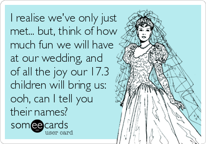 I realise we've only just met... but, think of how much fun we will have at our wedding, and of all the joy our 17.3 children will bring us: ooh, can I tell you their names?