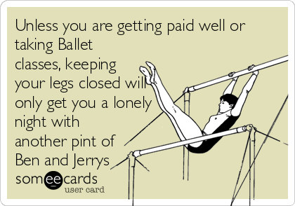 Unless you are getting paid well or taking Ballet classes, keeping your legs closed will only get you a lonely night with another pint of Ben and Jerrys