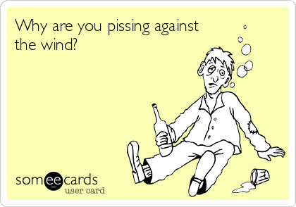 Why are you pissing against the wind?