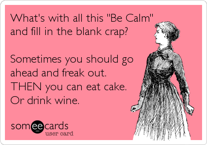 "What's with all this ""Be Calm"" and fill in the blank crap?  Sometimes you should go ahead and freak out. THEN you can eat cake. Or%"
