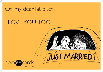 Oh my dear fat bitch,   I LOVE YOU TOO