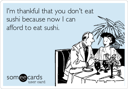 I'm thankful that you don't eat sushi because now I can afford to eat sushi.