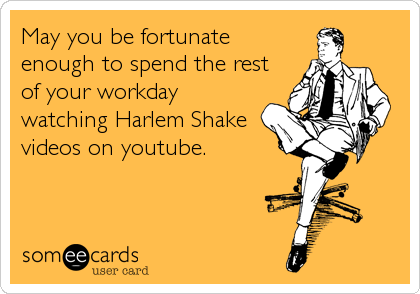 May you be fortunate enough to spend the rest of your workday watching Harlem Shake videos on youtube.