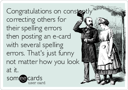 Congratulations on constantly correcting others for their spelling errors then posting an e-card with several spelling errors. That's just funny not matter how you look at it.