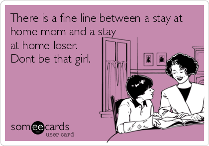 There is a fine line between a stay at home mom and a stay at home loser. Dont be that girl.