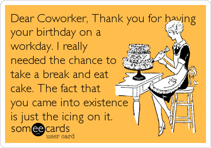 Dear Coworker, Thank you for having your birthday on a workday. I really needed the chance to take a break and eat cake. The fact that