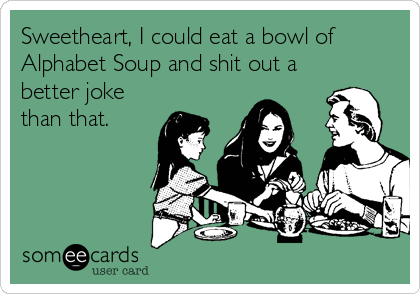 Sweetheart, I could eat a bowl of Alphabet Soup and shit out a better joke than that.