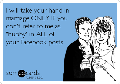 "I will take your hand in marriage ONLY IF you don't refer to me as ""hubby' in ALL of your Facebook posts."