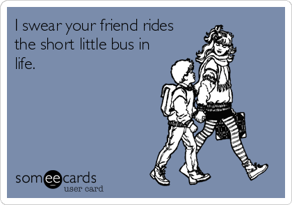 I swear your friend rides the short little bus in life.