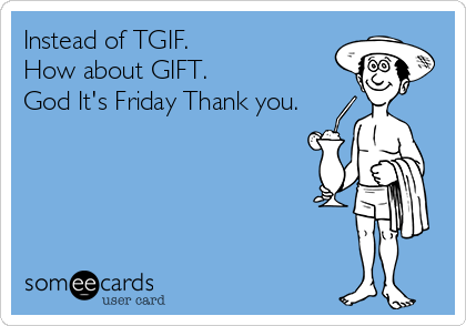 Instead of TGIF. How about GIFT. God It's Friday Thank you.