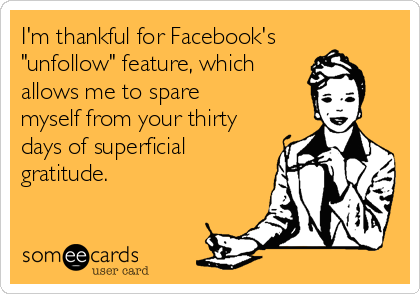 """I'm thankful for Facebook's  """"unfollow"""" feature, which allows me to spare  myself from your thirty days of superficial gratitude."""