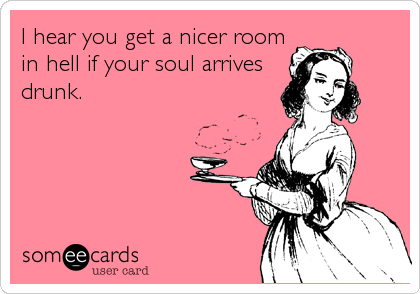 I hear you get a nicer room in hell if your soul arrives drunk.