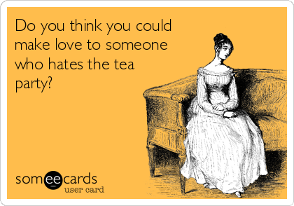 Do you think you could make love to someone who hates the tea party?
