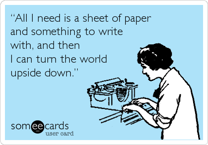 """All I need is a sheet of paper and something to write with, and then I can turn the world upside down."""