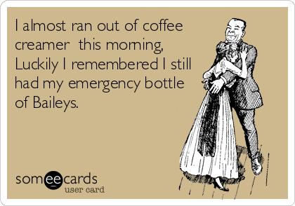 I almost ran out of coffee creamer  this morning, Luckily I remembered I still  had my emergency bottle of Baileys.