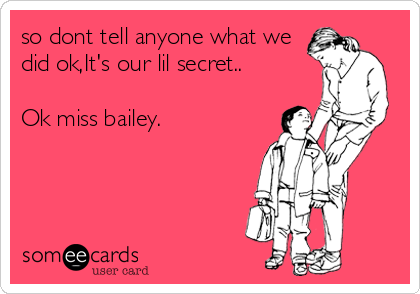 so dont tell anyone what we did ok,It's our lil secret..  Ok miss bailey.