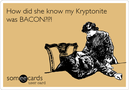 How did she know my Kryptonite was BACON?!?!