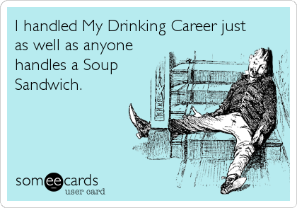 I handled My Drinking Career just as well as anyone handles a Soup Sandwich.