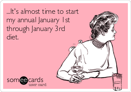 ...It's almost time to start my annual January 1st through January 3rd diet.