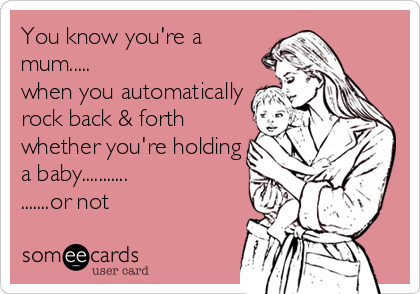 You know you're a mum..... when you automatically rock back & forth whether you're holding a baby........... .......or not