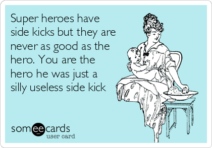 Super heroes have side kicks but they are never as good as the hero. You are the hero he was just a silly useless side kick