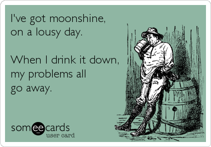 I've got moonshine,   on a lousy day.     When I drink it down, my problems all        go away.