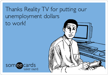 Thanks Reality TV for putting our unemployment dollars to work!