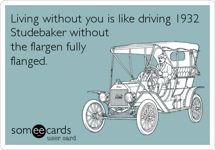 Living without you is like driving 1932 Studebaker without the flargen fully flanged.