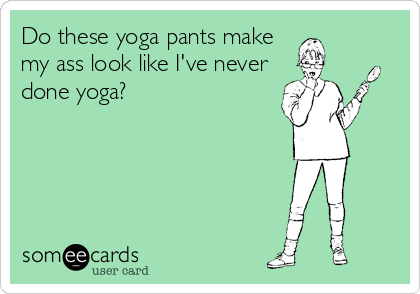 Do these yoga pants make my ass look like I've never done yoga?