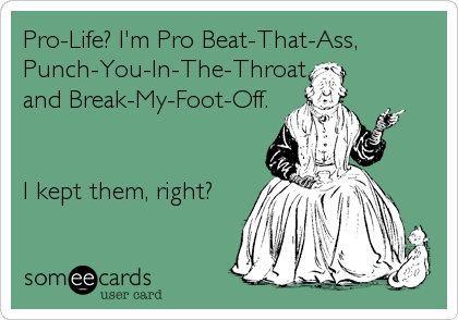 Pro-Life? I'm Pro Beat-That-Ass,  Punch-You-In-The-Throat, and Break-My-Foot-Off.   I kept them, right?