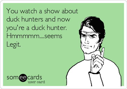 You watch a show about duck hunters and now you're a duck hunter. Hmmmmm....seems Legit.