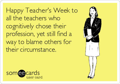 Happy Teacher's Week to all the teachers who cognitively chose their profession, yet still find a way to blame others for their circumstance.