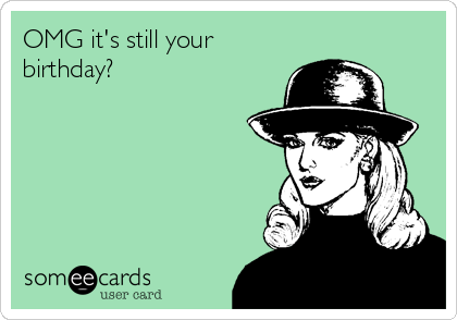 Omg It S Still Your Birthday Birthday Ecard