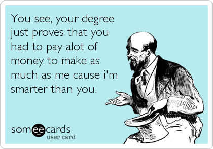 You see, your degree just proves that you had to pay alot of money to make as much as me cause i'm smarter than you.