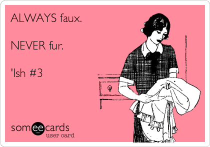 ALWAYS faux.  NEVER fur.  'Ish #3