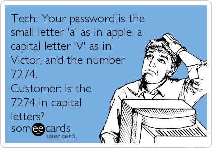 Tech: Your password is the small letter 'a' as in apple, a capital letter 'V' as in Victor, and the number 7274. Customer: Is the 7
