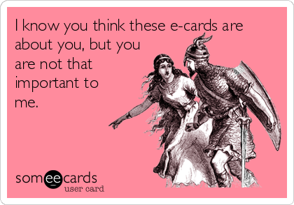 I know you think these e-cards are about you, but you are not that important to me.