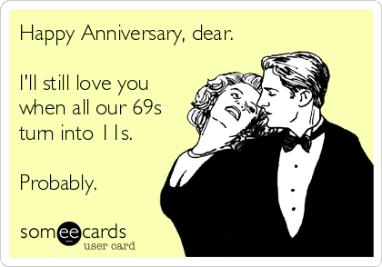 Happy Anniversary, dear.  I'll still love you when all our 69s turn into 11s.  Probably.
