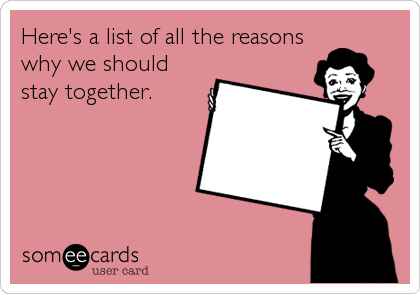 Here's a list of all the reasons why we should stay together.