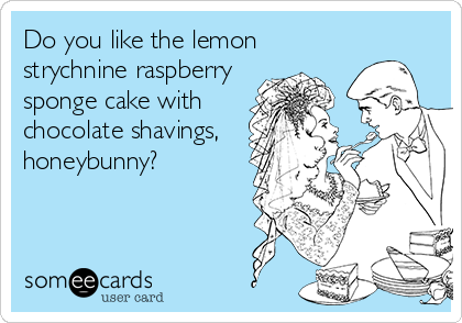 Do you like the lemon strychnine raspberry sponge cake with chocolate shavings, honeybunny?
