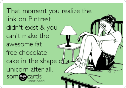 That moment you realize the link on Pintrest didn't exist & you can't make the awesome fat free chocolate cake in the shape of a<br /