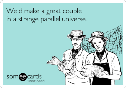We'd make a great couple 