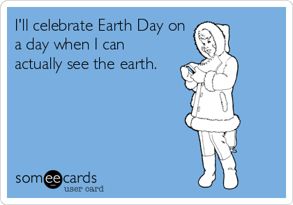 I'll celebrate Earth Day on a day when I can actually see the earth.