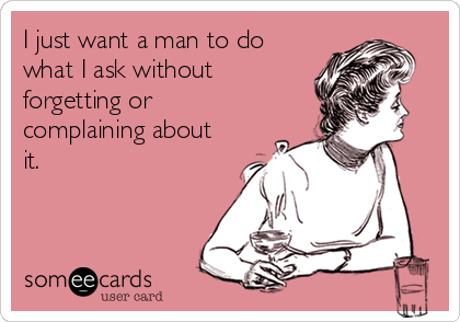 I just want a man to do what I ask without forgetting or complaining about it.