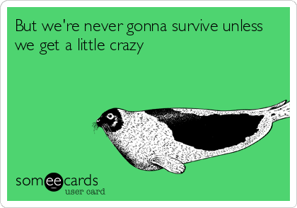 But we're never gonna survive unless we get a little crazy